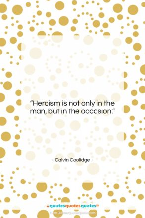 """Calvin Coolidge quote: """"Heroism is not only in the man,…""""- at QuotesQuotesQuotes.com"""