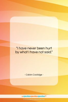 """Calvin Coolidge quote: """"I have never been hurt by what…""""- at QuotesQuotesQuotes.com"""