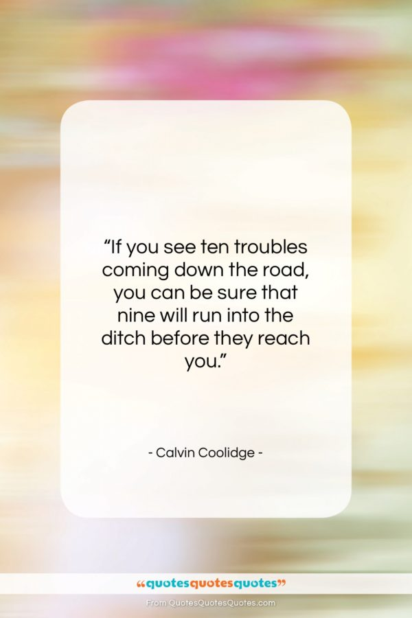 "Calvin Coolidge quote: ""If you see ten troubles coming down…""- at QuotesQuotesQuotes.com"