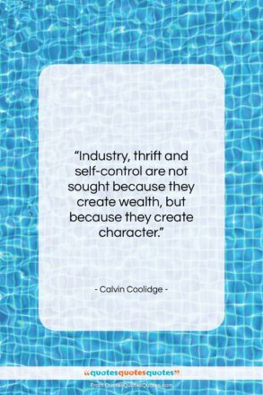 """Calvin Coolidge quote: """"Industry, thrift and self-control are not sought…""""- at QuotesQuotesQuotes.com"""