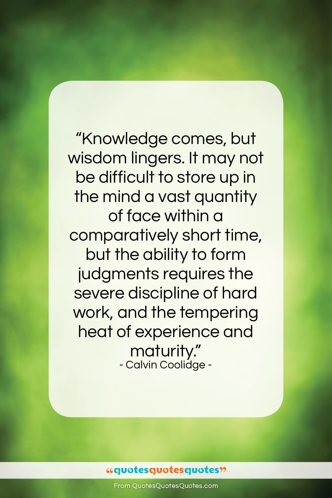 """Calvin Coolidge quote: """"Knowledge comes, but wisdom lingers. It may…""""- at QuotesQuotesQuotes.com"""