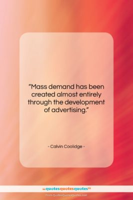 """Calvin Coolidge quote: """"Mass demand has been created almost entirely…""""- at QuotesQuotesQuotes.com"""