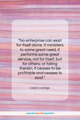 """Calvin Coolidge quote: """"No enterprise can exist for itself alone….""""- at QuotesQuotesQuotes.com"""