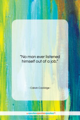 """Calvin Coolidge quote: """"No man ever listened himself out of…""""- at QuotesQuotesQuotes.com"""