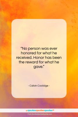 """Calvin Coolidge quote: """"No person was ever honored for what…""""- at QuotesQuotesQuotes.com"""