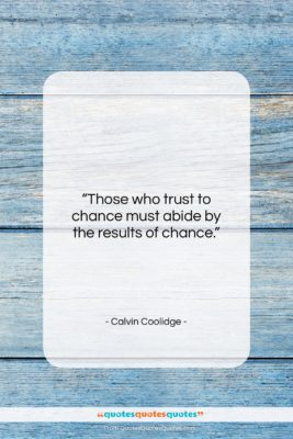"""Calvin Coolidge quote: """"Those who trust to chance must abide…""""- at QuotesQuotesQuotes.com"""