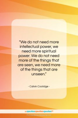 """Calvin Coolidge quote: """"We do not need more intellectual power,…""""- at QuotesQuotesQuotes.com"""