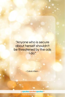 """Calvin Klein quote: """"Anyone who is secure about herself shouldn't…""""- at QuotesQuotesQuotes.com"""