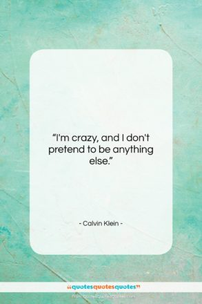 """Calvin Klein quote: """"I'm crazy, and I don't pretend to…""""- at QuotesQuotesQuotes.com"""