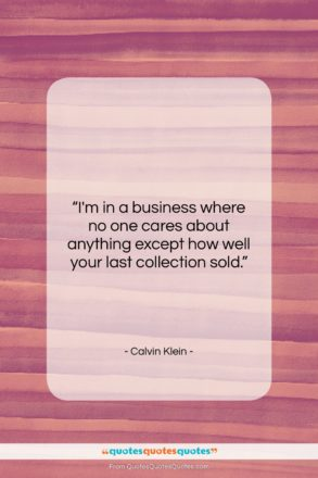"""Calvin Klein quote: """"I'm in a business where no one…""""- at QuotesQuotesQuotes.com"""