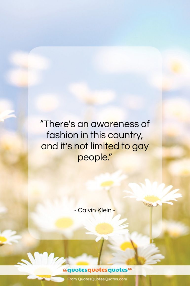 """Calvin Klein quote: """"There's an awareness of fashion in this…""""- at QuotesQuotesQuotes.com"""