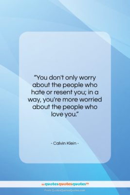 """Calvin Klein quote: """"You don't only worry about the people…""""- at QuotesQuotesQuotes.com"""