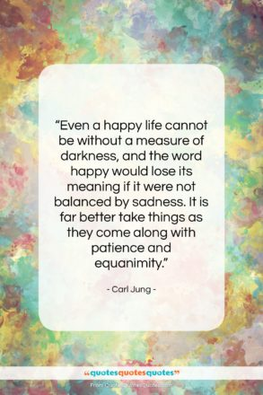 """Carl Jung quote: """"Even a happy life cannot be without…""""- at QuotesQuotesQuotes.com"""