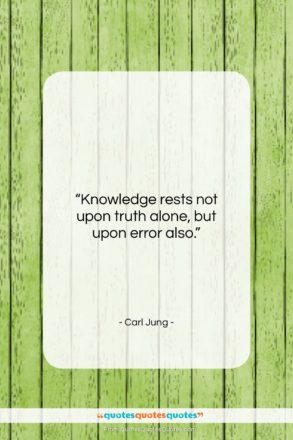 """Carl Jung quote: """"Knowledge rests not upon truth alone, but…""""- at QuotesQuotesQuotes.com"""
