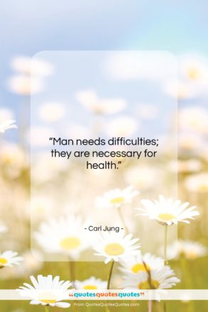 """Carl Jung quote: """"Man needs difficulties; they are necessary for…""""- at QuotesQuotesQuotes.com"""
