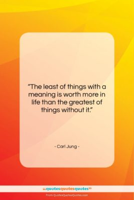 "Carl Jung quote: ""The least of things with a meaning…""- at QuotesQuotesQuotes.com"