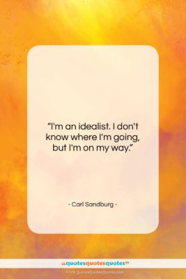 "Carl Sandburg quote: ""I'm an idealist. I don't know where…""- at QuotesQuotesQuotes.com"