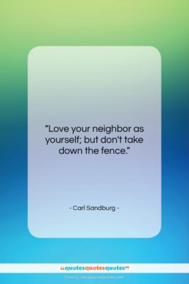 """Carl Sandburg quote: """"Love your neighbor as yourself; but don't…""""- at QuotesQuotesQuotes.com"""