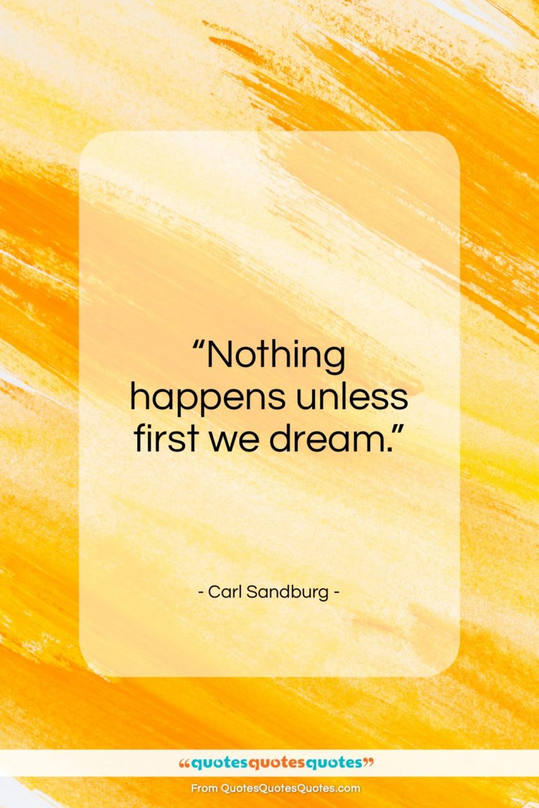 """Carl Sandburg quote: """"Nothing happens unless first we dream.""""- at QuotesQuotesQuotes.com"""