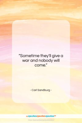 "Carl Sandburg quote: ""Sometime they'll give a war and nobody…""- at QuotesQuotesQuotes.com"