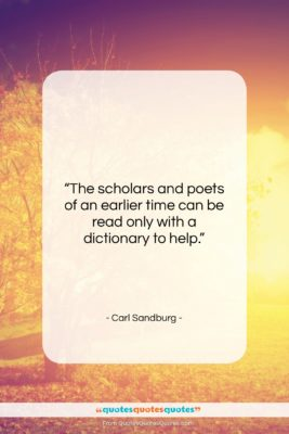 """Carl Sandburg quote: """"The scholars and poets of an earlier…""""- at QuotesQuotesQuotes.com"""