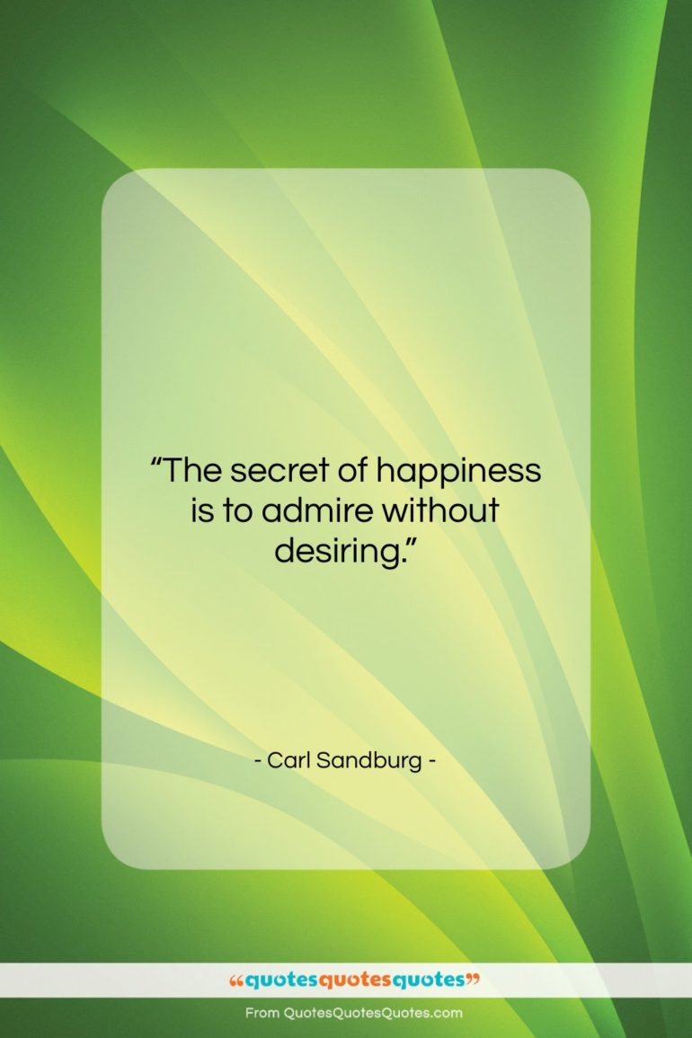 """Carl Sandburg quote: """"The secret of happiness is to admire…""""- at QuotesQuotesQuotes.com"""