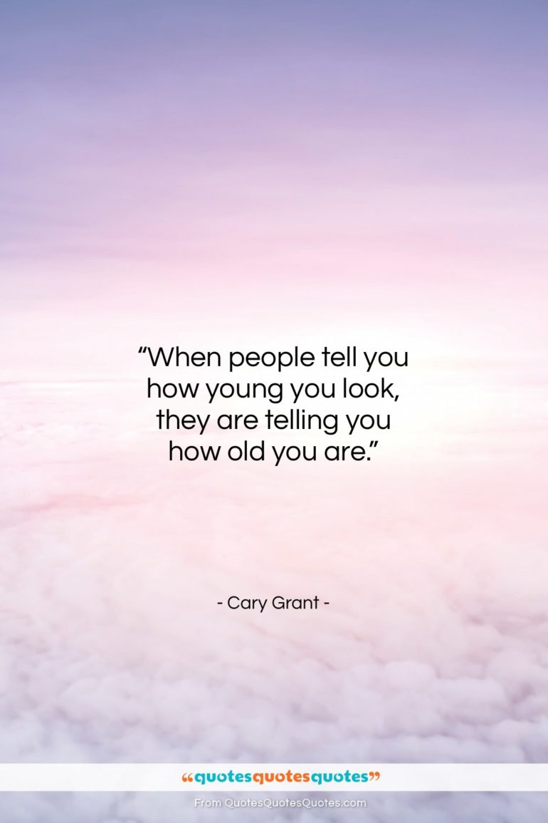 """Cary Grant quote: """"When people tell you how young you…""""- at QuotesQuotesQuotes.com"""