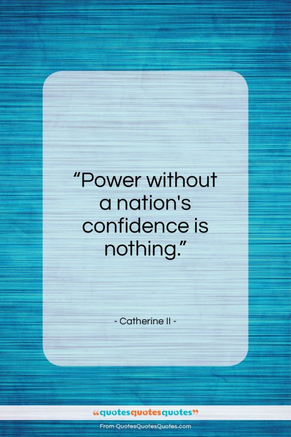 """Catherine II quote: """"Power without a nation's confidence is nothing….""""- at QuotesQuotesQuotes.com"""