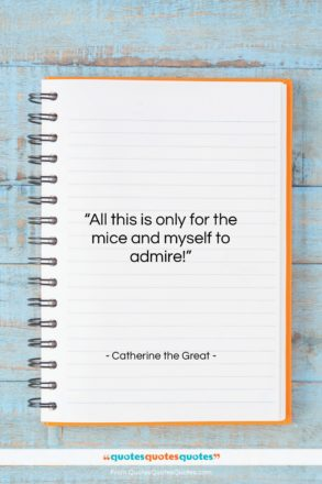 """Catherine the Great quote: """"All this is only for the mice…""""- at QuotesQuotesQuotes.com"""
