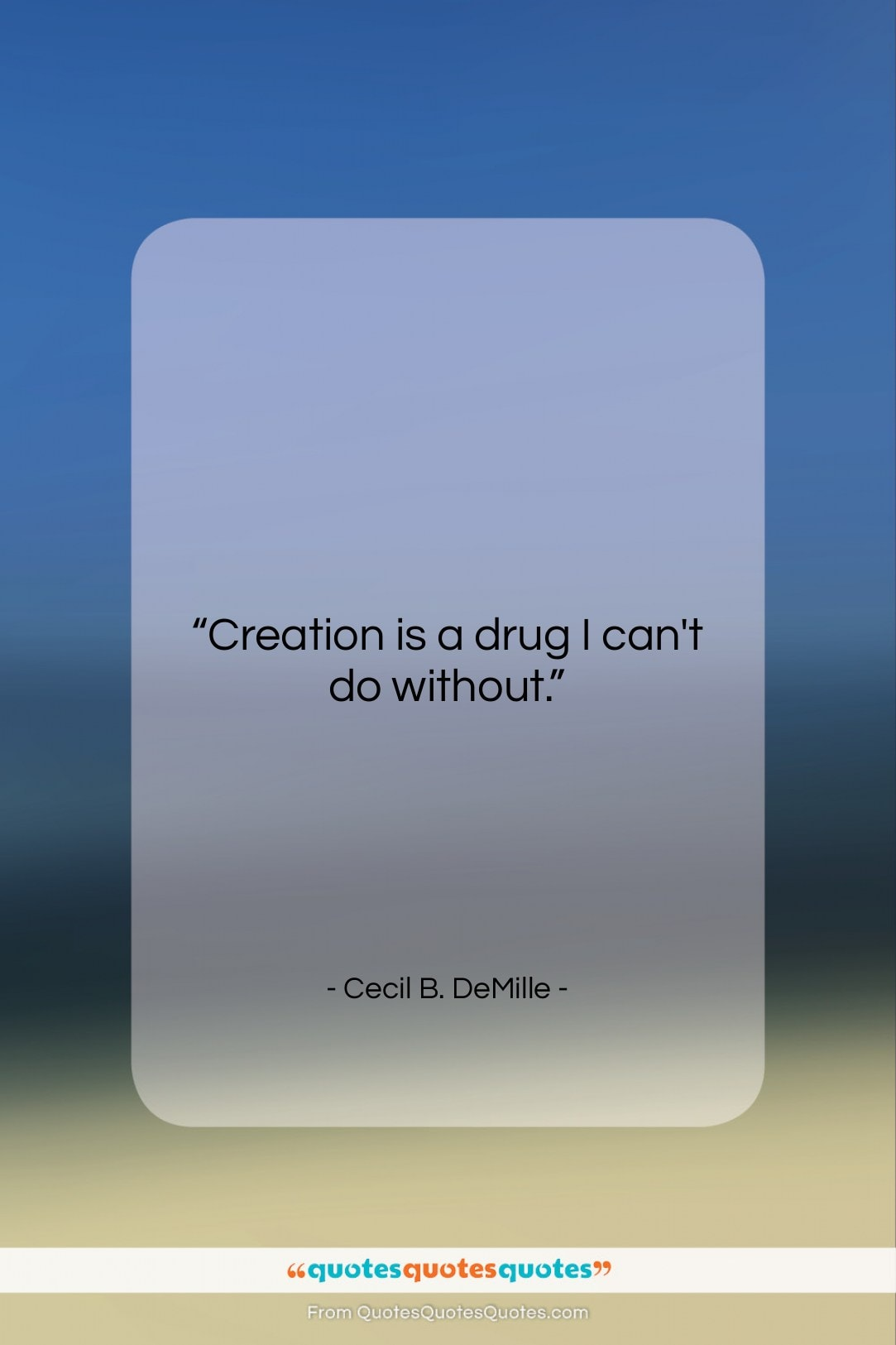 """Cecil B. DeMille quote: """"Creation is a drug I can't do…""""- at QuotesQuotesQuotes.com"""