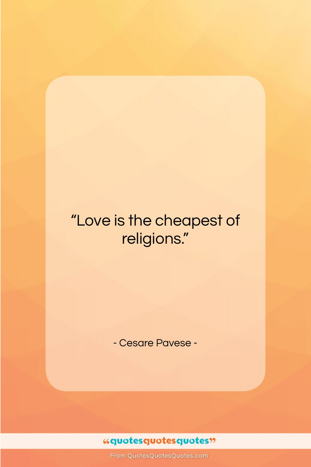 """Cesare Pavese quote: """"Love is the cheapest of religions….""""- at QuotesQuotesQuotes.com"""