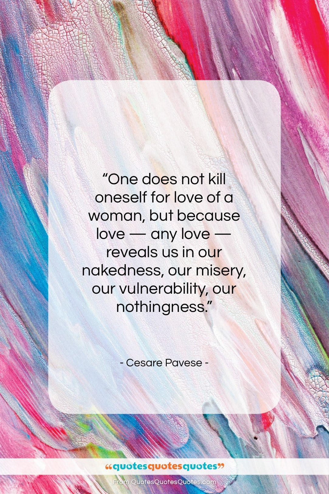 """Cesare Pavese quote: """"One does not kill oneself for love…""""- at QuotesQuotesQuotes.com"""