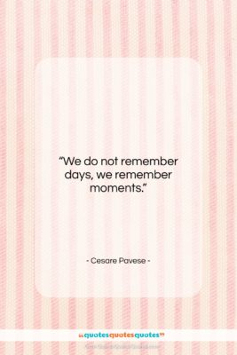 """Cesare Pavese quote: """"We do not remember days, we remember…""""- at QuotesQuotesQuotes.com"""