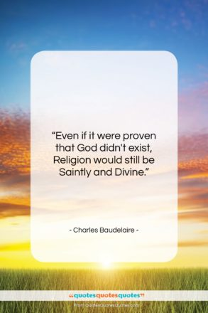 """Charles Baudelaire quote: """"Even if it were proven that God…""""- at QuotesQuotesQuotes.com"""