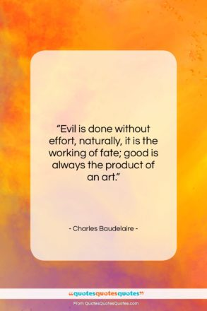 """Charles Baudelaire quote: """"Evil is done without effort, naturally, it…""""- at QuotesQuotesQuotes.com"""