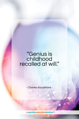 "Charles Baudelaire quote: ""Genius is childhood recalled at will…""- at QuotesQuotesQuotes.com"