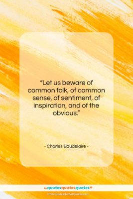 """Charles Baudelaire quote: """"Let us beware of common folk, of…""""- at QuotesQuotesQuotes.com"""