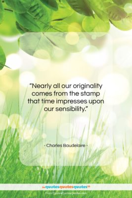"""Charles Baudelaire quote: """"Nearly all our originality comes from the…""""- at QuotesQuotesQuotes.com"""