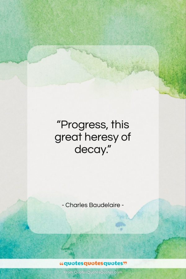 """Charles Baudelaire quote: """"Progress, this great heresy of decay…""""- at QuotesQuotesQuotes.com"""