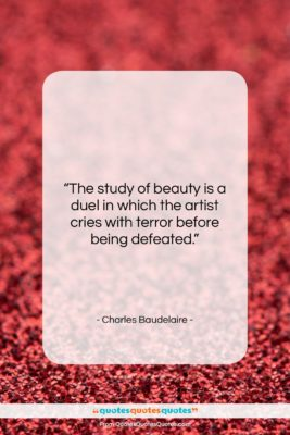 """Charles Baudelaire quote: """"The study of beauty is a duel…""""- at QuotesQuotesQuotes.com"""