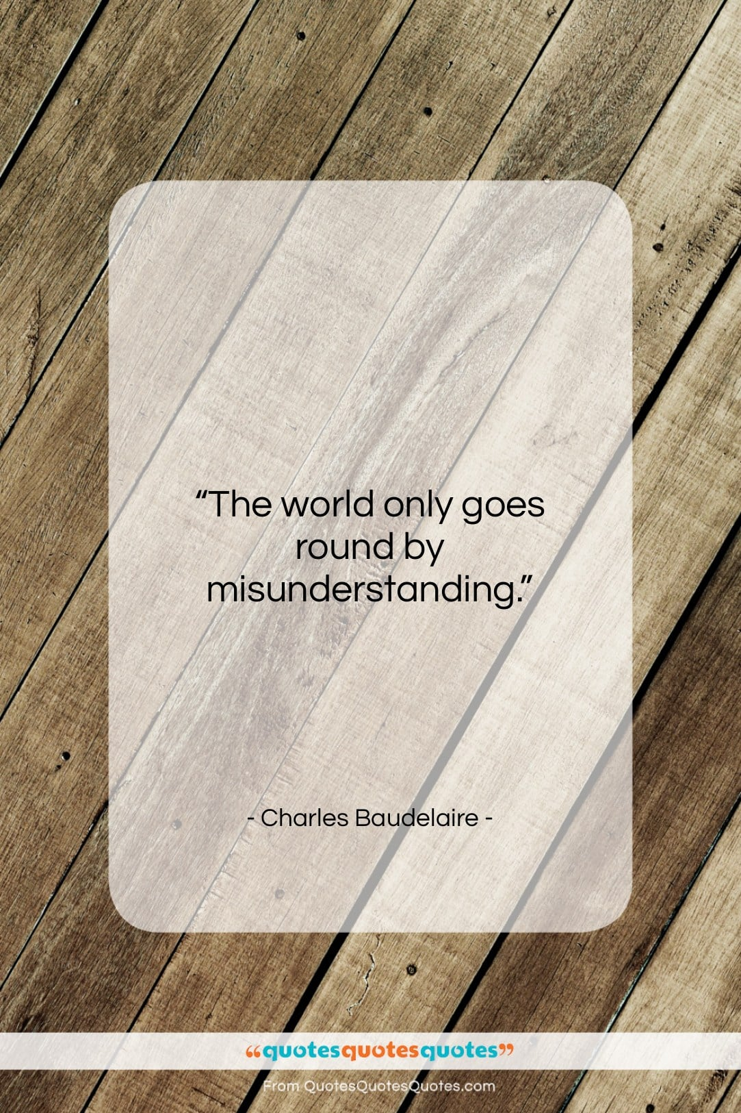"""Charles Baudelaire quote: """"The world only goes round by misunderstanding….""""- at QuotesQuotesQuotes.com"""