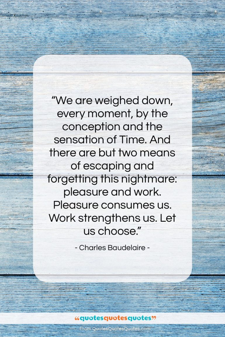 """Charles Baudelaire quote: """"We are weighed down, every moment, by…""""- at QuotesQuotesQuotes.com"""