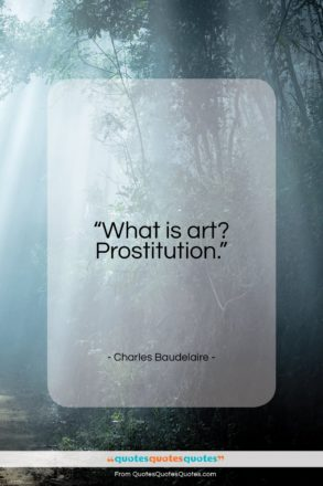 """Charles Baudelaire quote: """"What is art? Prostitution…""""- at QuotesQuotesQuotes.com"""