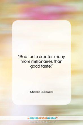 "Charles Bukowski quote: ""Bad taste creates many more millionaires than…""- at QuotesQuotesQuotes.com"