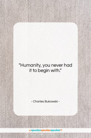 """Charles Bukowski quote: """"Humanity, you never had it to begin…""""- at QuotesQuotesQuotes.com"""