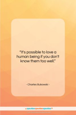 """Charles Bukowski quote: """"It's possible to love a human being…""""- at QuotesQuotesQuotes.com"""