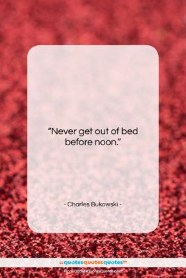 """Charles Bukowski quote: """"Never get out of bed before noon….""""- at QuotesQuotesQuotes.com"""