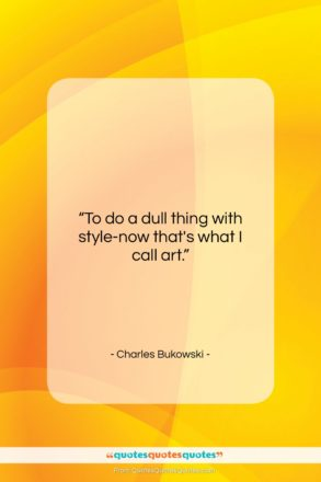 """Charles Bukowski quote: """"To do a dull thing with style-now…""""- at QuotesQuotesQuotes.com"""