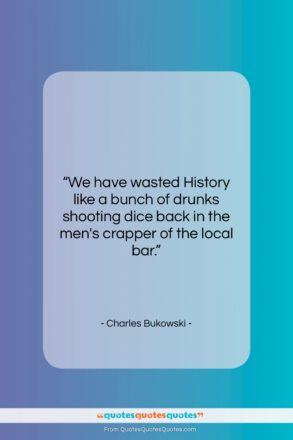 """Charles Bukowski quote: """"We have wasted History like a bunch…""""- at QuotesQuotesQuotes.com"""
