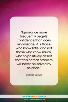 """Charles Darwin quote: """"Ignorance more frequently begets confidence than does…""""- at QuotesQuotesQuotes.com"""
